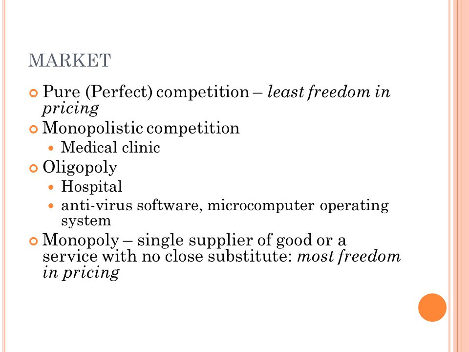MARKET Pure (Perfect) competition – least freedom in pricing Monopolistic competition Medical clinic Oligopoly Hospital anti-virus software, microcomputer operating system Monopoly – single supplier of good or a service with no close substitute: most freedom in pricing