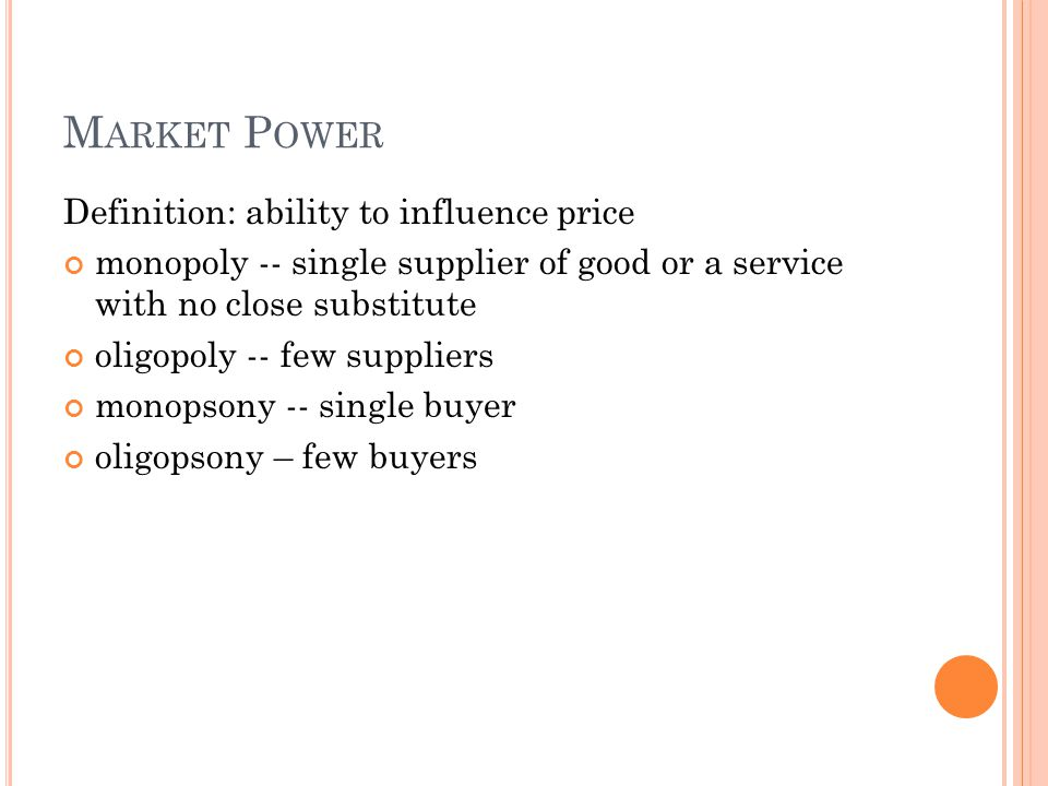 M ARKET P OWER Definition: ability to influence price monopoly -- single supplier of good or a service with no close substitute oligopoly -- few suppliers monopsony -- single buyer oligopsony – few buyers