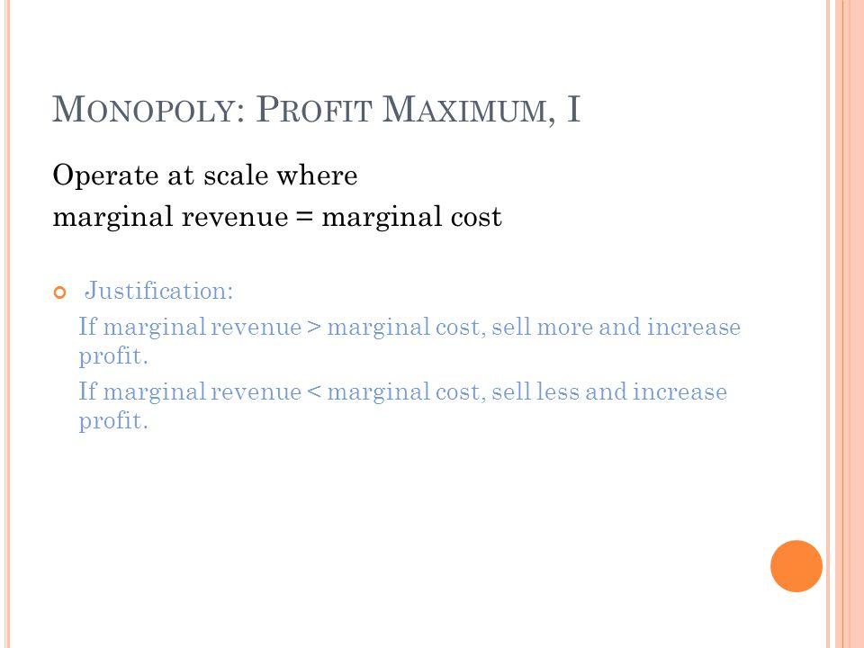 M ONOPOLY : P ROFIT M AXIMUM, I Operate at scale where marginal revenue = marginal cost Justification: If marginal revenue > marginal cost, sell more