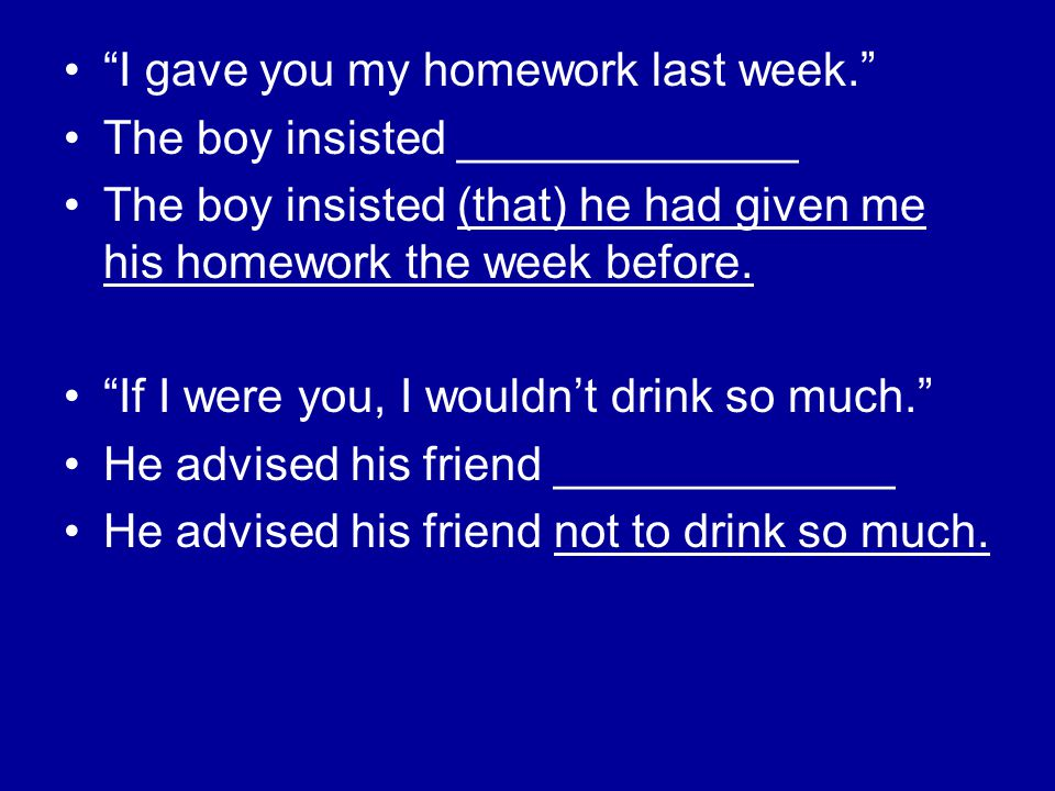 """I gave you my homework last week."" The boy insisted _____________ The boy insisted (that) he had given me his homework the week before. ""If I were yo"