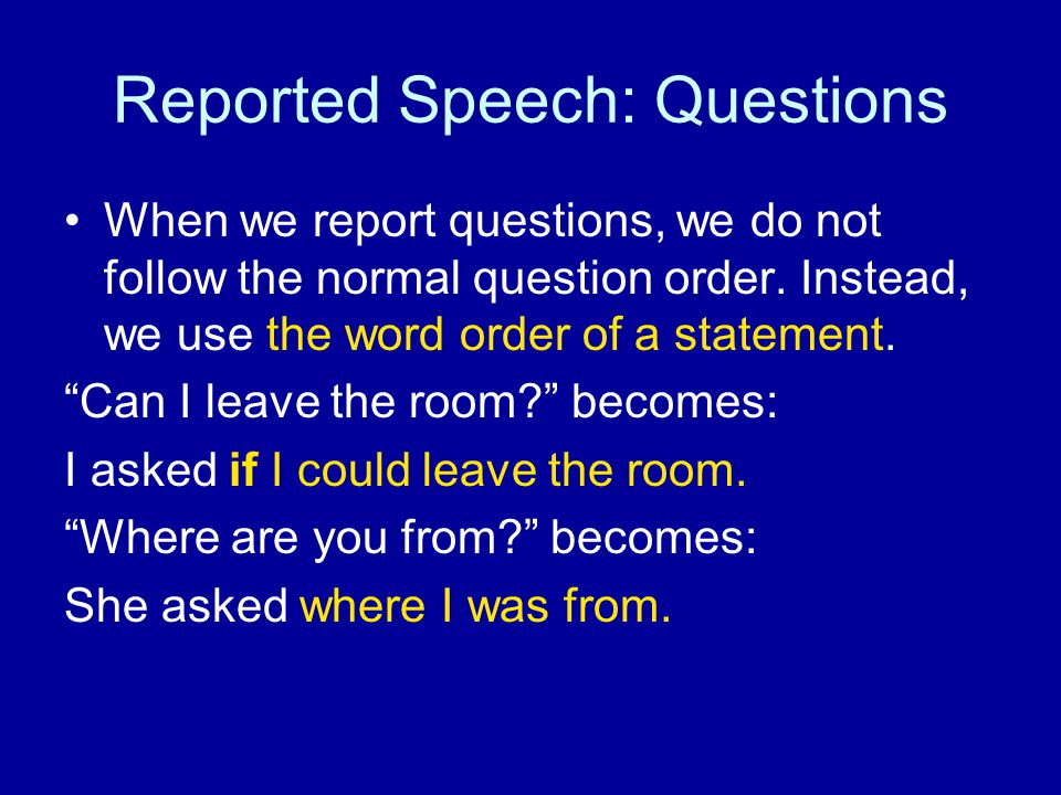 "Reported Speech: Questions When we report questions, we do not follow the normal question order. Instead, we use the word order of a statement. ""Can I"
