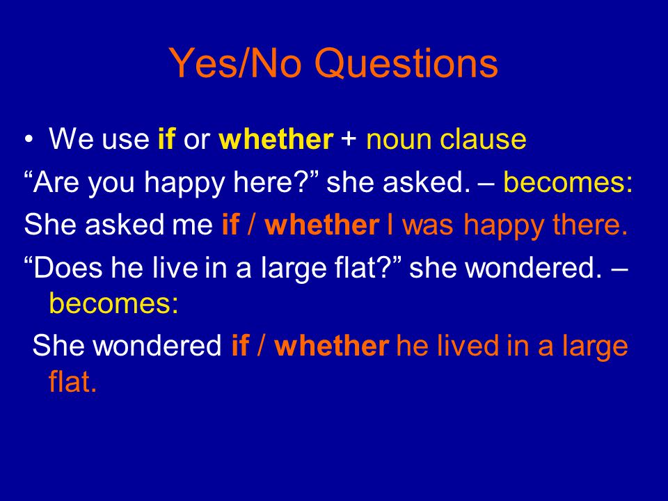 "Yes/No Questions We use if or whether + noun clause ""Are you happy here?"" she asked. – becomes: She asked me if / whether I was happy there. ""Does he"