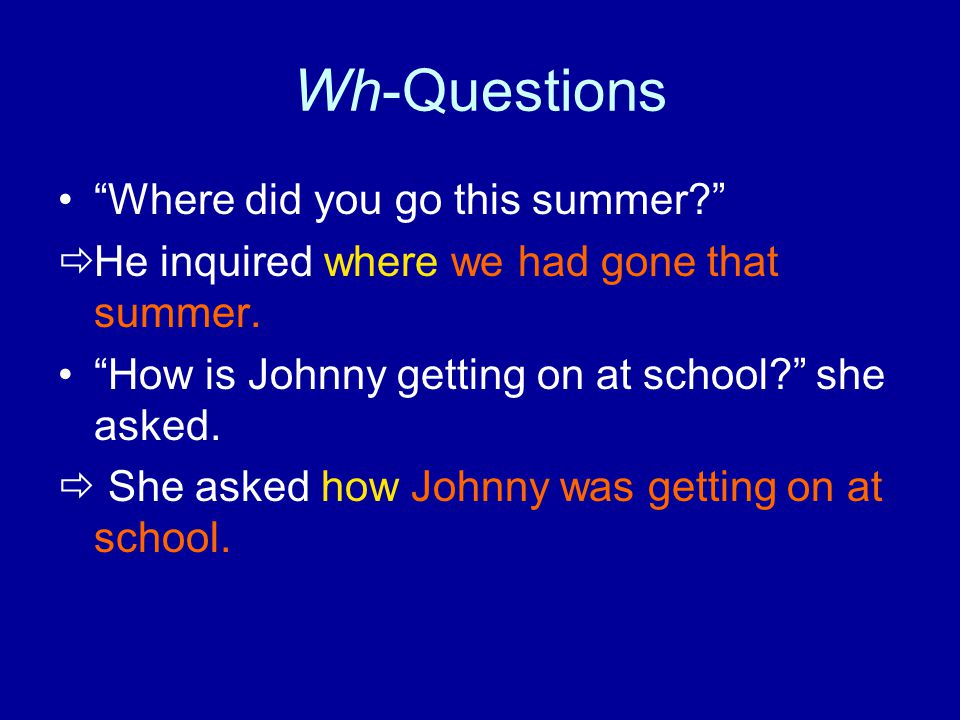 "Wh-Questions ""Where did you go this summer?""  He inquired where we had gone that summer. ""How is Johnny getting on at school?"" she asked.  She asked"