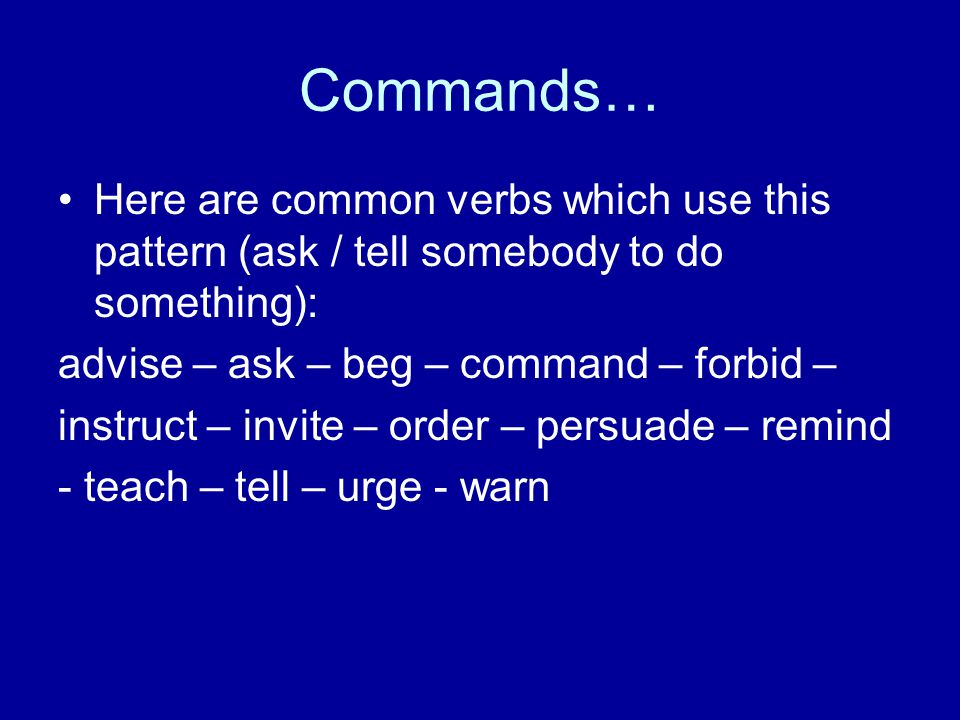 Commands… Here are common verbs which use this pattern (ask / tell somebody to do something): advise – ask – beg – command – forbid – instruct – invit