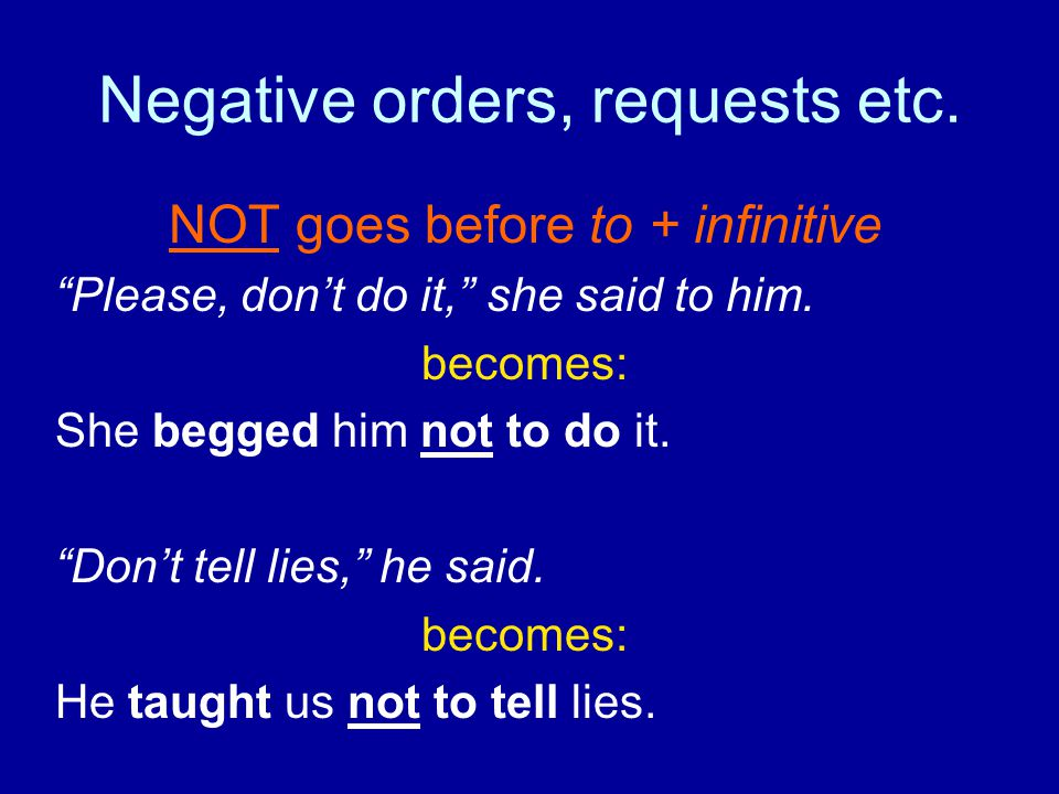 "Negative orders, requests etc. NOT goes before to + infinitive ""Please, don't do it,"" she said to him. becomes: She begged him not to do it. ""Don't te"