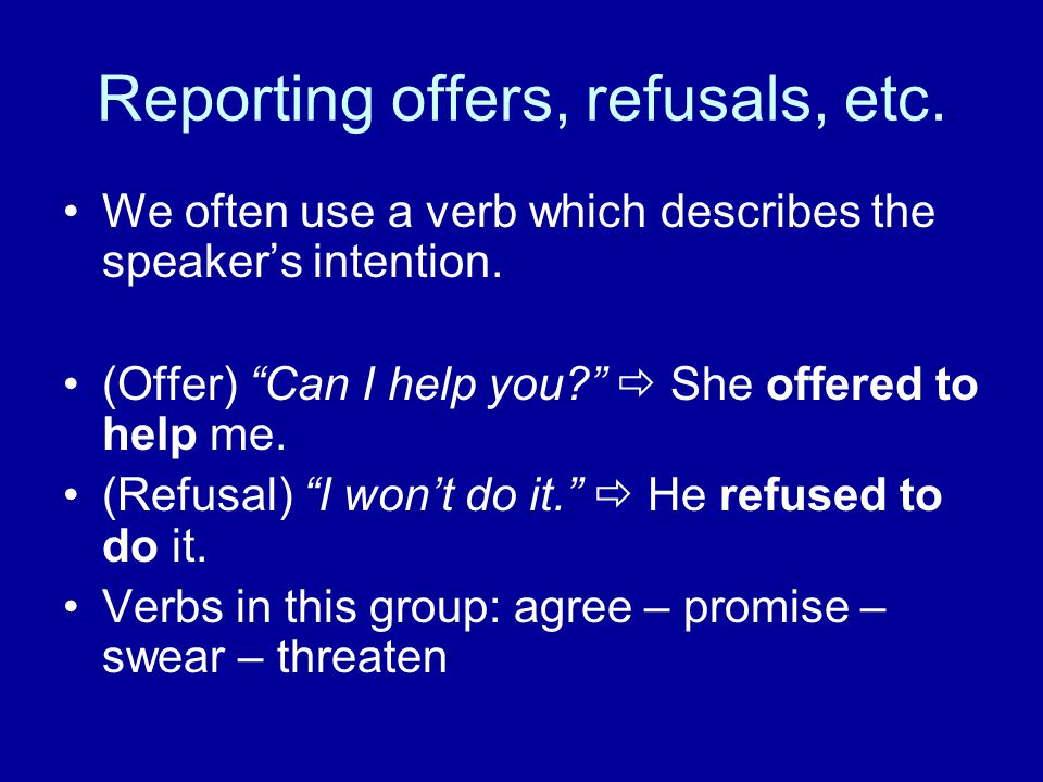 "Reporting offers, refusals, etc. We often use a verb which describes the speaker's intention. (Offer) ""Can I help you?""  She offered to help me. (Ref"