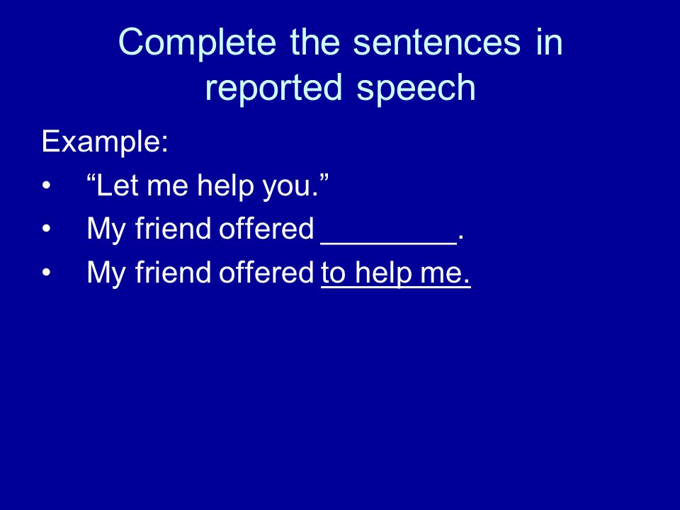 "Complete the sentences in reported speech Example: ""Let me help you."" My friend offered ________. My friend offered to help me."