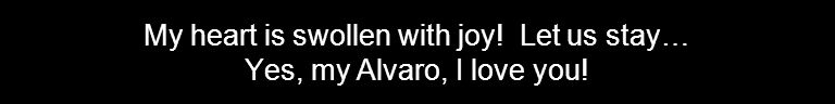 My heart is swollen with joy! Let us stay… Yes, my Alvaro, I love you!