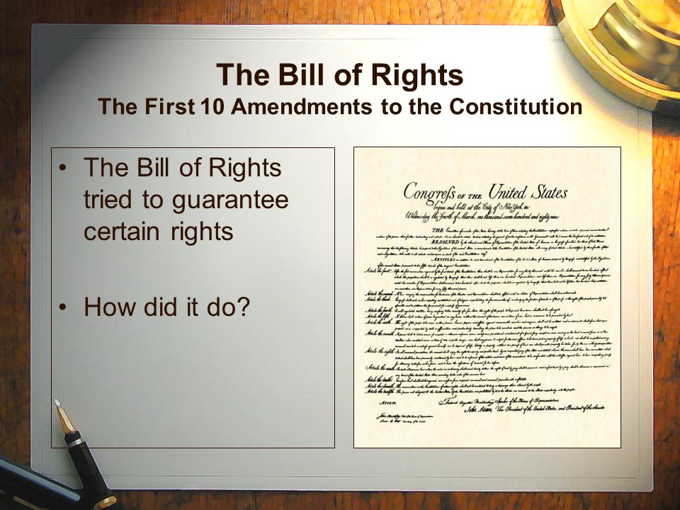 The Bill of Rights The First 10 Amendments to the Constitution The Bill of Rights tried to guarantee certain rights How did it do?
