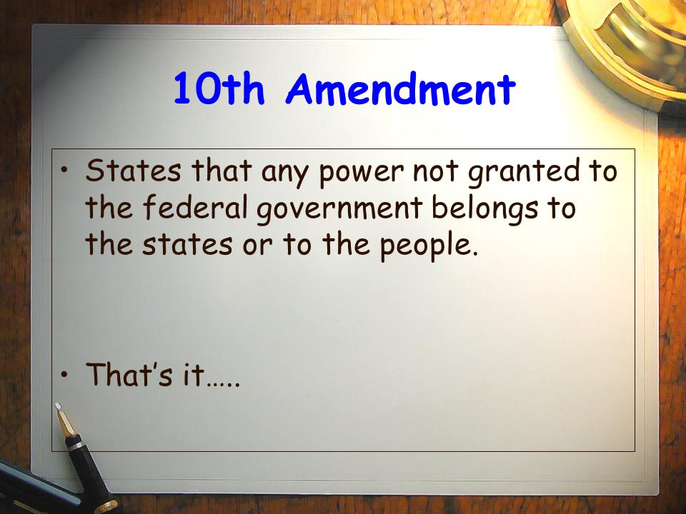 10th Amendment States that any power not granted to the federal government belongs to the states or to the people.