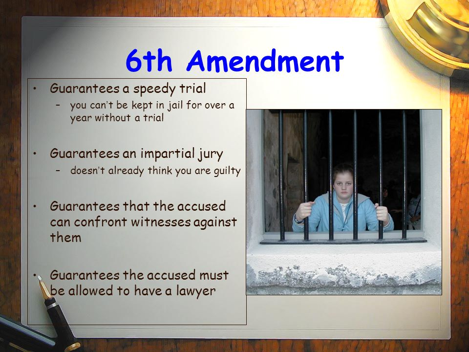 6th Amendment Guarantees a speedy trial –you can ' t be kept in jail for over a year without a trial Guarantees an impartial jury –doesn ' t already think you are guilty Guarantees that the accused can confront witnesses against them Guarantees the accused must be allowed to have a lawyer