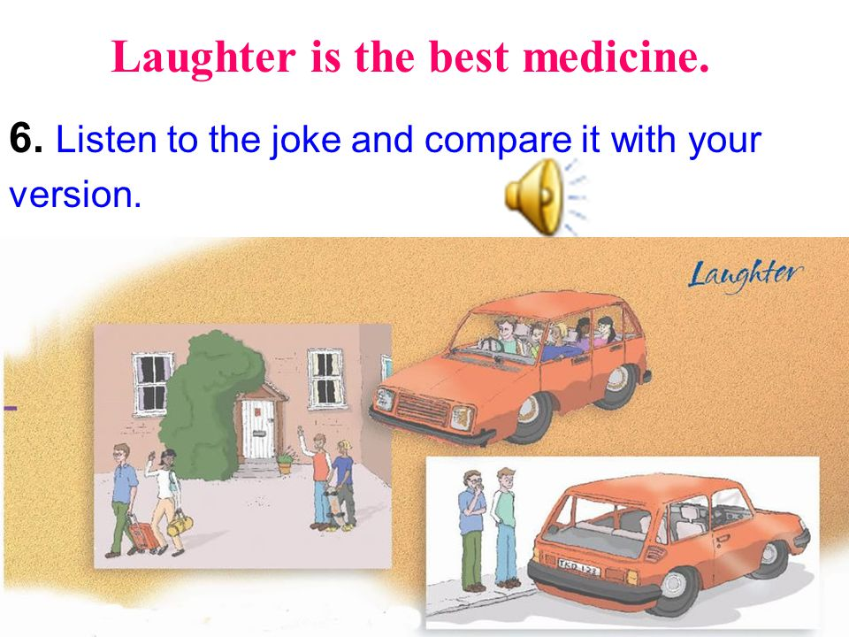 Laughter is the best medicine. 6. Listen to the joke and compare it with your version.