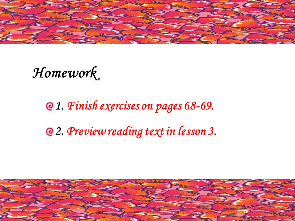 Homework 1. Finish exercises on pages 68-69. 2. Preview reading text in lesson 3.