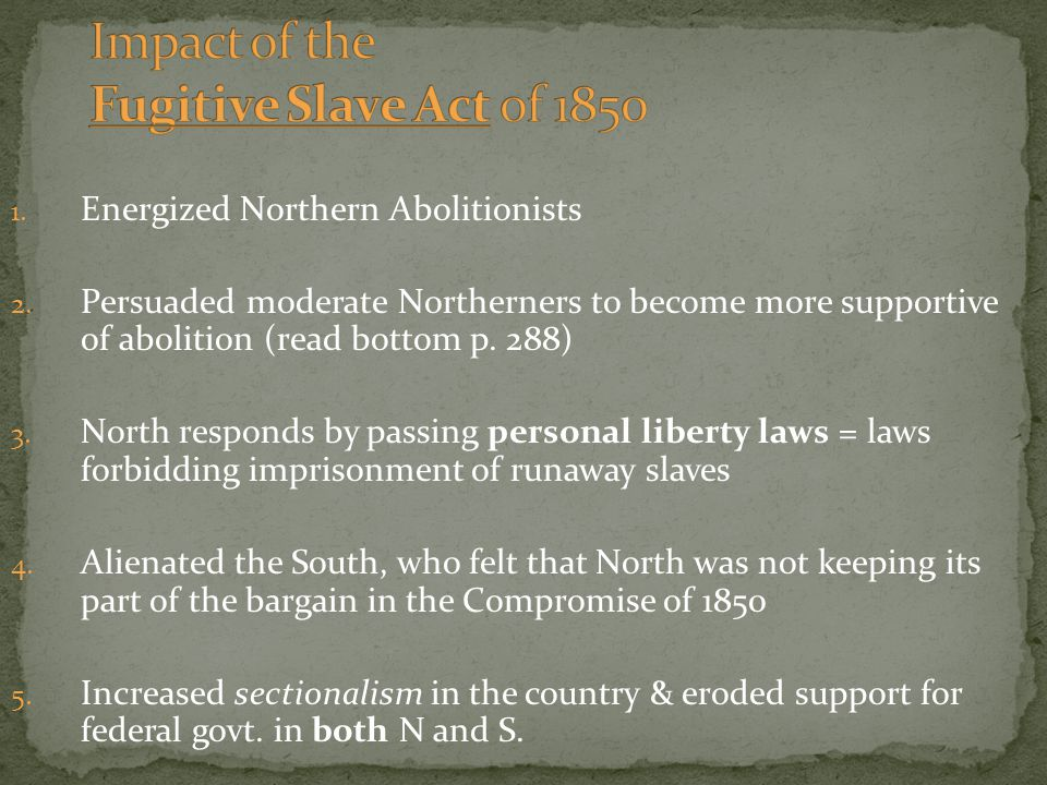 1. Energized Northern Abolitionists 2. Persuaded moderate Northerners to become more supportive of abolition (read bottom p. 288) 3. North responds by