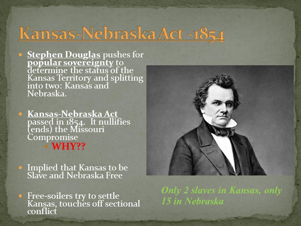 Stephen Douglas pushes for popular sovereignty to determine the status of the Kansas Territory and splitting into two: Kansas and Nebraska. Kansas-Neb
