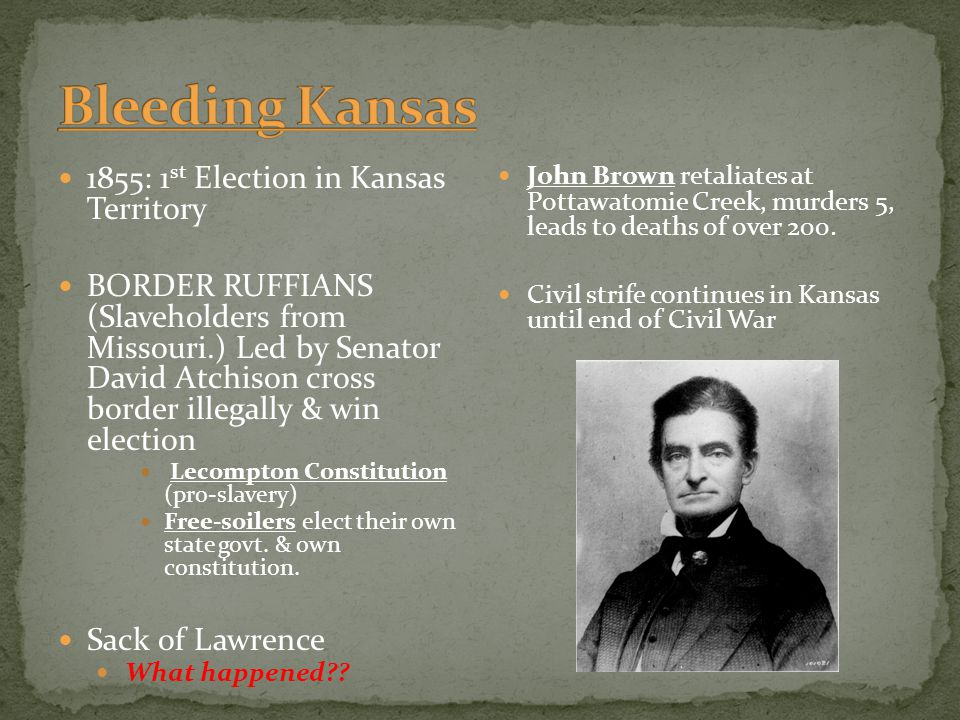 1855: 1 st Election in Kansas Territory BORDER RUFFIANS (Slaveholders from Missouri.) Led by Senator David Atchison cross border illegally & win elect