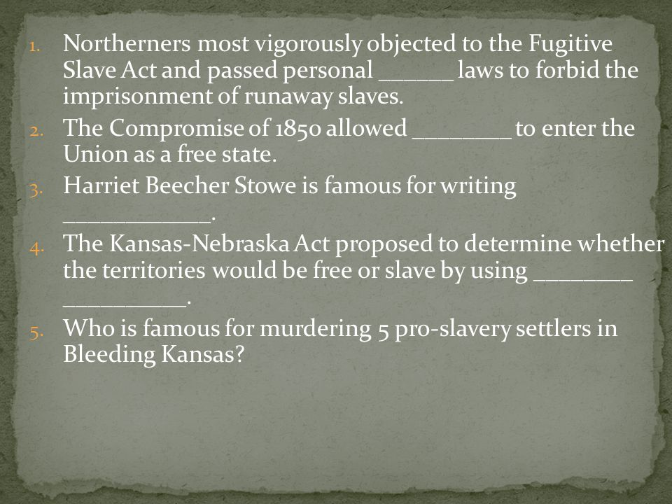 1. Northerners most vigorously objected to the Fugitive Slave Act and passed personal ______ laws to forbid the imprisonment of runaway slaves. 2. The