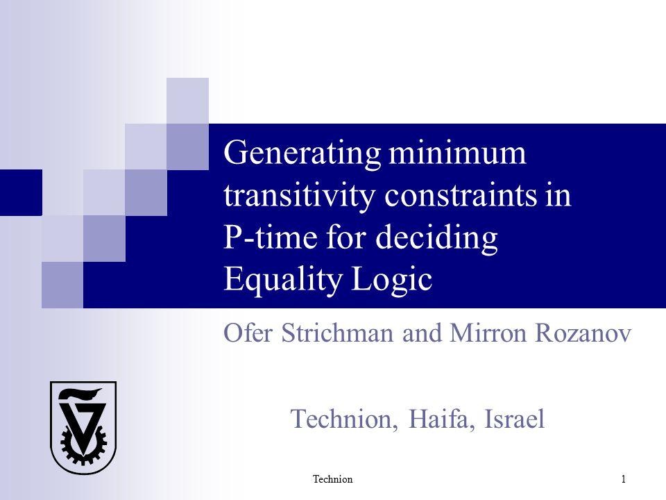 Technion 1 Generating minimum transitivity constraints in P-time for deciding Equality Logic Ofer Strichman and Mirron Rozanov Technion, Haifa, Israel