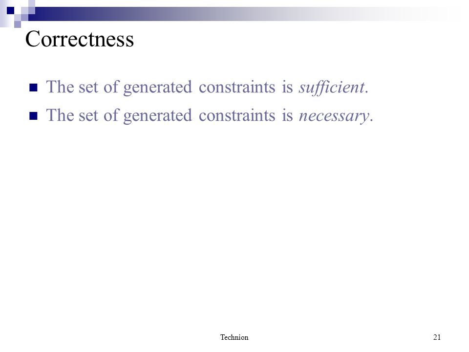 Technion21 Correctness The set of generated constraints is sufficient. The set of generated constraints is necessary.