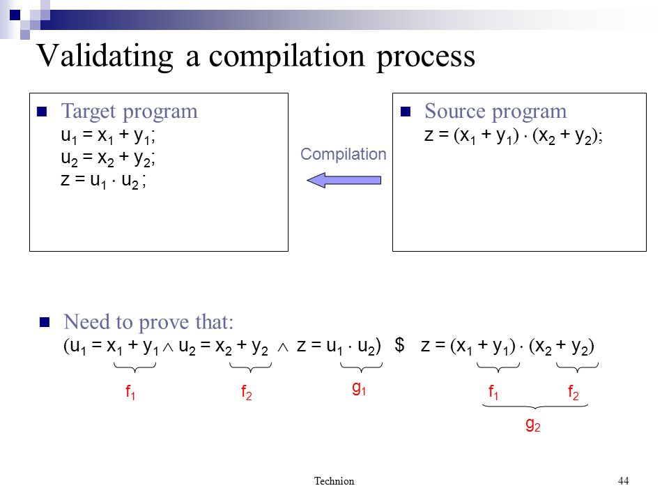 Technion44 Validating a compilation process Need to prove that: ( u 1 = x 1 + y 1  u 2 = x 2 + y 2  z = u 1  u 2 ) $ z = ( x 1 + y 1 )  ( x 2 + y 2 ) f1f1 f2f2 g1g1 g2g2 f1f1 f2f2 Source program z = ( x 1 + y 1 )  ( x 2 + y 2 ); Target program u 1 = x 1 + y 1 ; u 2 = x 2 + y 2 ; z = u 1  u 2 ; Compilation