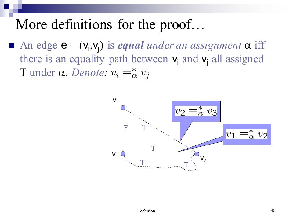 Technion48 More definitions for the proof… An edge e = ( v i, v j ) is equal under an assignment  iff there is an equality path between v i and v j all assigned T under  Denote: T T F T T v1v1 v2v2 v3v3