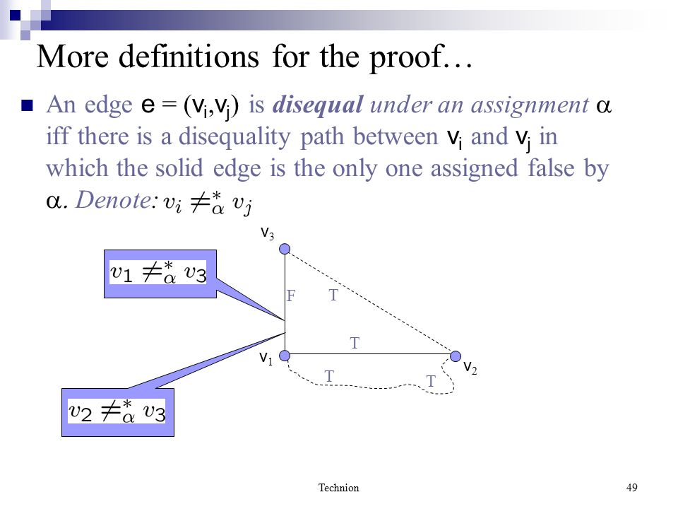 Technion49 More definitions for the proof… An edge e = ( v i, v j ) is disequal under an assignment  iff there is a disequality path between v i and