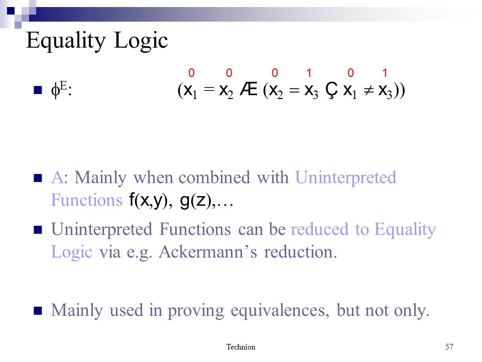 Technion57 Equality Logic  E :( x 1 = x 2 Æ ( x 2  x 3 Ç x 1  x 3 )) A: Mainly when combined with Uninterpreted Functions f ( x, y ), g ( z ),… Uninterpreted Functions can be reduced to Equality Logic via e.g.