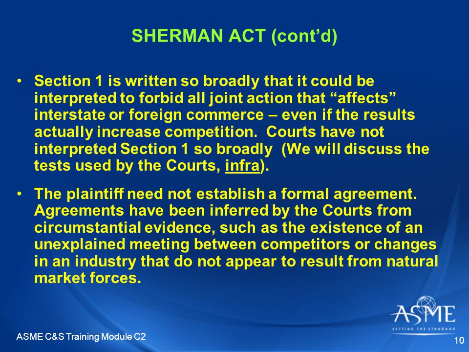 ASME C&S Training Module C2 10 SHERMAN ACT (cont'd) Section 1 is written so broadly that it could be interpreted to forbid all joint action that affects interstate or foreign commerce – even if the results actually increase competition.