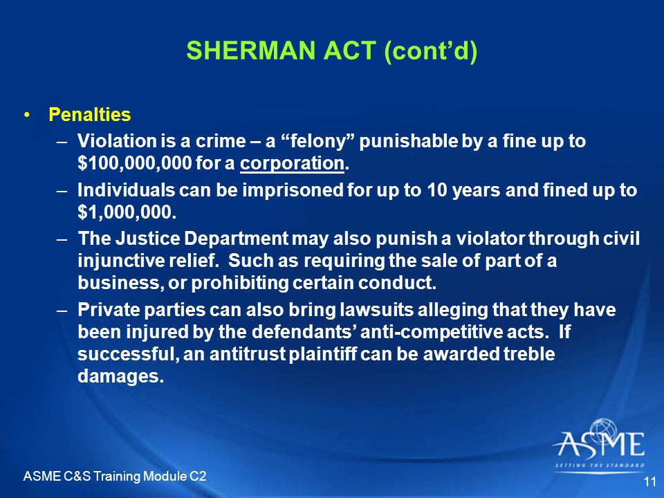 ASME C&S Training Module C2 11 SHERMAN ACT (cont'd) Penalties –Violation is a crime – a felony punishable by a fine up to $100,000,000 for a corporation.