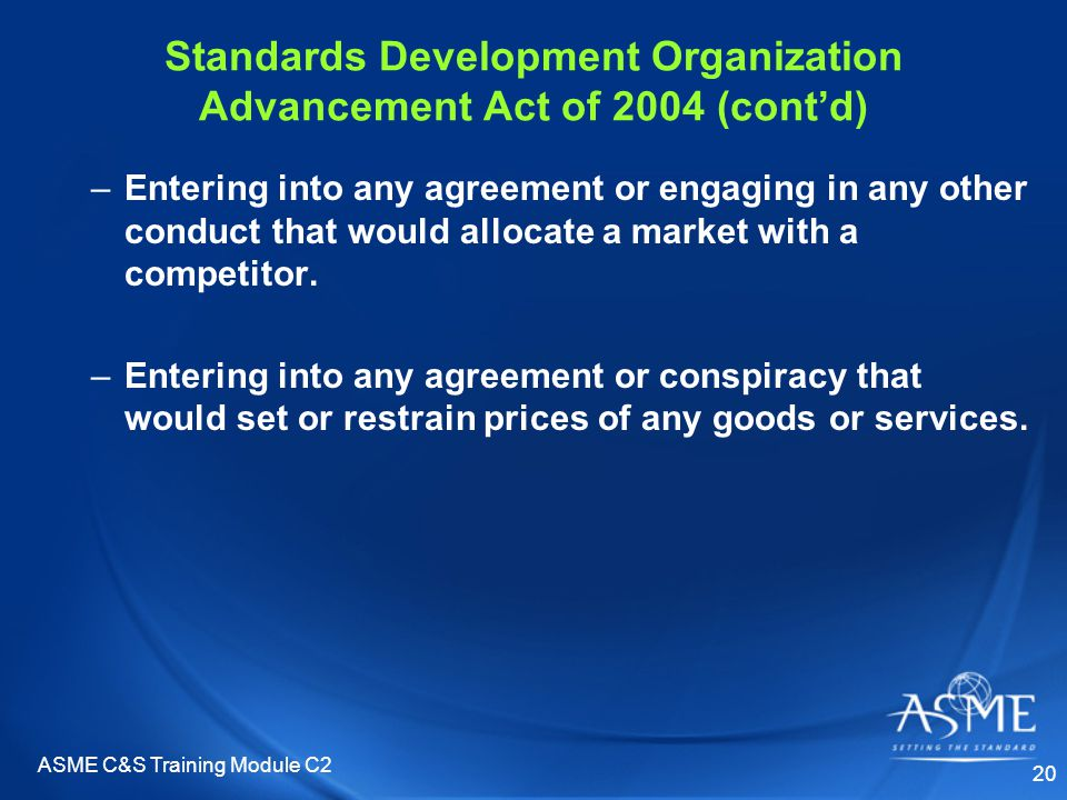 ASME C&S Training Module C2 20 Standards Development Organization Advancement Act of 2004 (cont'd) –Entering into any agreement or engaging in any other conduct that would allocate a market with a competitor.