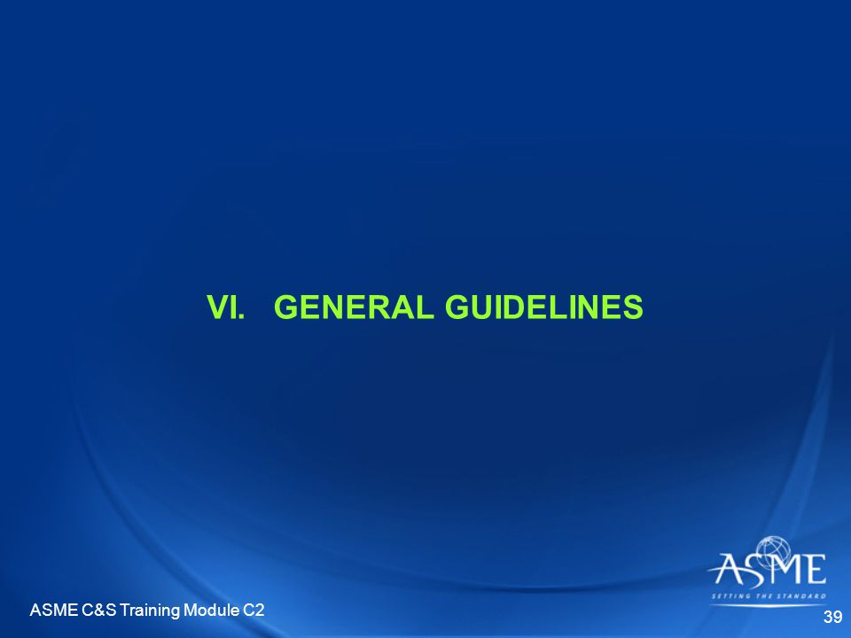 ASME C&S Training Module C2 39 VI.GENERAL GUIDELINES