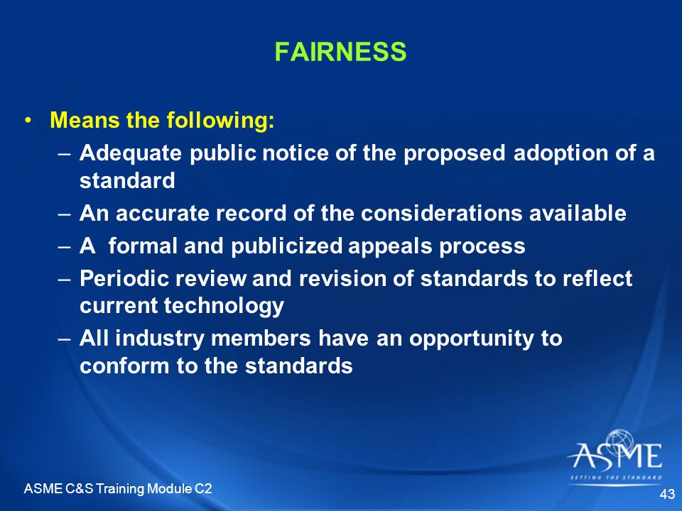 ASME C&S Training Module C2 43 FAIRNESS Means the following: –Adequate public notice of the proposed adoption of a standard –An accurate record of the considerations available –A formal and publicized appeals process –Periodic review and revision of standards to reflect current technology –All industry members have an opportunity to conform to the standards