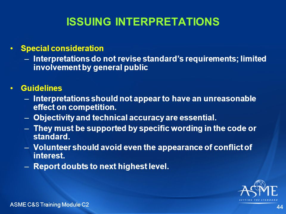 ASME C&S Training Module C2 44 ISSUING INTERPRETATIONS Special consideration –Interpretations do not revise standard's requirements; limited involvement by general public Guidelines –Interpretations should not appear to have an unreasonable effect on competition.