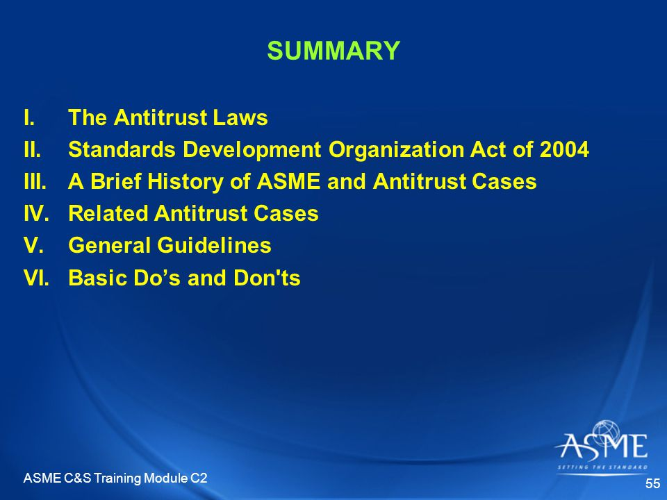 ASME C&S Training Module C2 55 SUMMARY I.The Antitrust Laws II.Standards Development Organization Act of 2004 III.A Brief History of ASME and Antitrust Cases IV.Related Antitrust Cases V.General Guidelines VI.Basic Do's and Don ts