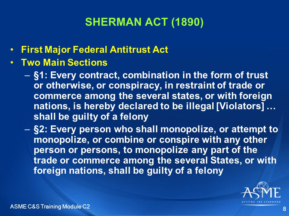 ASME C&S Training Module C2 8 SHERMAN ACT (1890) First Major Federal Antitrust Act Two Main Sections –§1: Every contract, combination in the form of trust or otherwise, or conspiracy, in restraint of trade or commerce among the several states, or with foreign nations, is hereby declared to be illegal [Violators] … shall be guilty of a felony –§2: Every person who shall monopolize, or attempt to monopolize, or combine or conspire with any other person or persons, to monopolize any part of the trade or commerce among the several States, or with foreign nations, shall be guilty of a felony