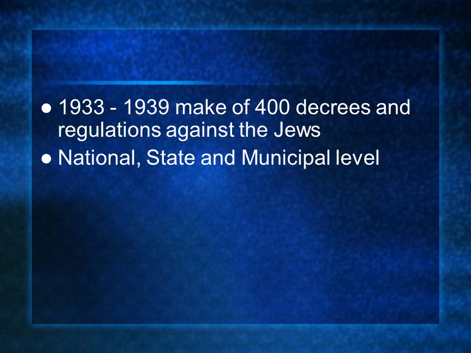 1933 - 1939 make of 400 decrees and regulations against the Jews National, State and Municipal level