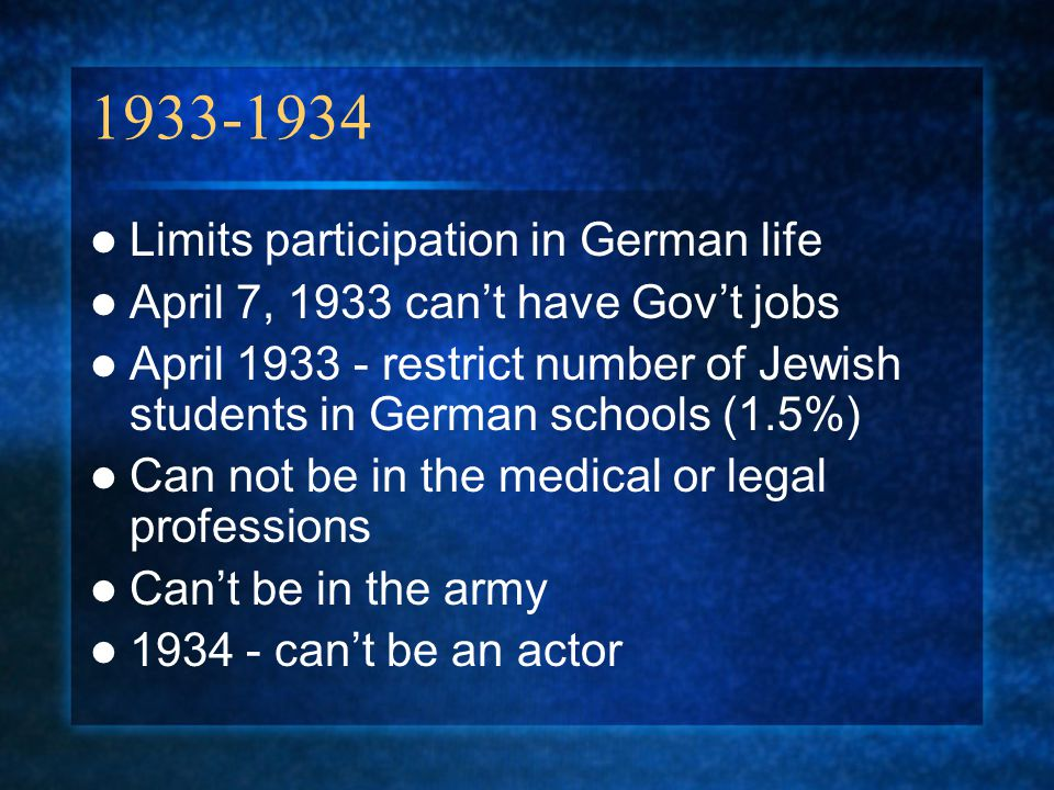 1933-1934 Limits participation in German life April 7, 1933 can't have Gov't jobs April 1933 - restrict number of Jewish students in German schools (1.5%) Can not be in the medical or legal professions Can't be in the army 1934 - can't be an actor