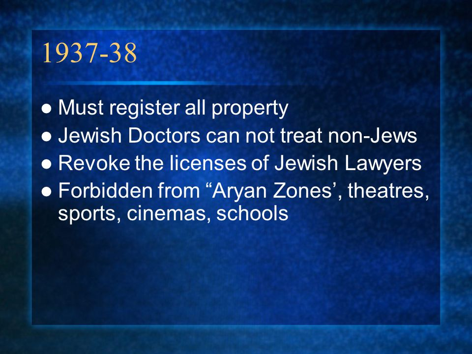 1937-38 Must register all property Jewish Doctors can not treat non-Jews Revoke the licenses of Jewish Lawyers Forbidden from Aryan Zones', theatres, sports, cinemas, schools