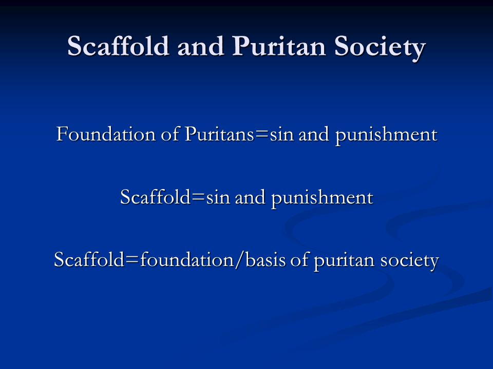 Scaffold and Puritan Society Foundation of Puritans=sin and punishment Scaffold=sin and punishment Scaffold=foundation/basis of puritan society