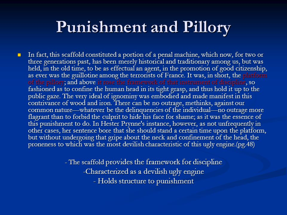 Punishment and Pillory In fact, this scaffold constituted a portion of a penal machine, which now, for two or three generations past, has been merely historical and traditionary among us, but was held, in the old time, to be as effectual an agent, in the promotion of good citizenship, as ever was the guillotine among the terrorists of France.