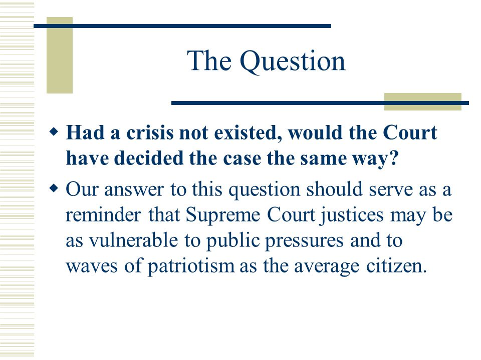 The Question  Had a crisis not existed, would the Court have decided the case the same way.