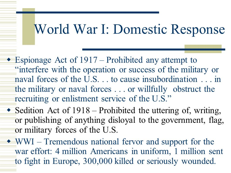 World War I: Domestic Response  Espionage Act of 1917 – Prohibited any attempt to interfere with the operation or success of the military or naval forces of the U.S...