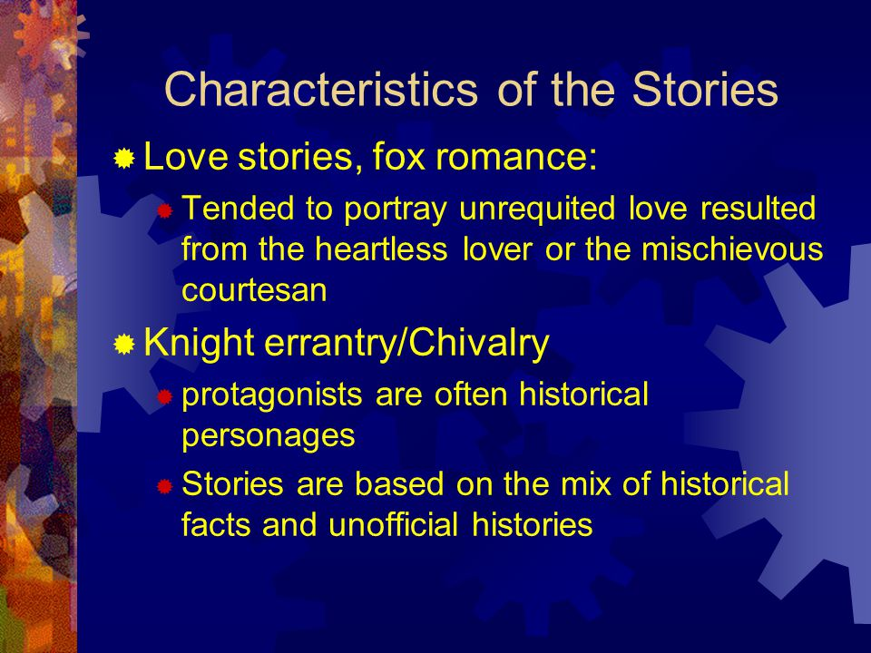 Characteristics of the Stories  Love stories, fox romance:  Tended to portray unrequited love resulted from the heartless lover or the mischievous courtesan  Knight errantry/Chivalry  protagonists are often historical personages  Stories are based on the mix of historical facts and unofficial histories