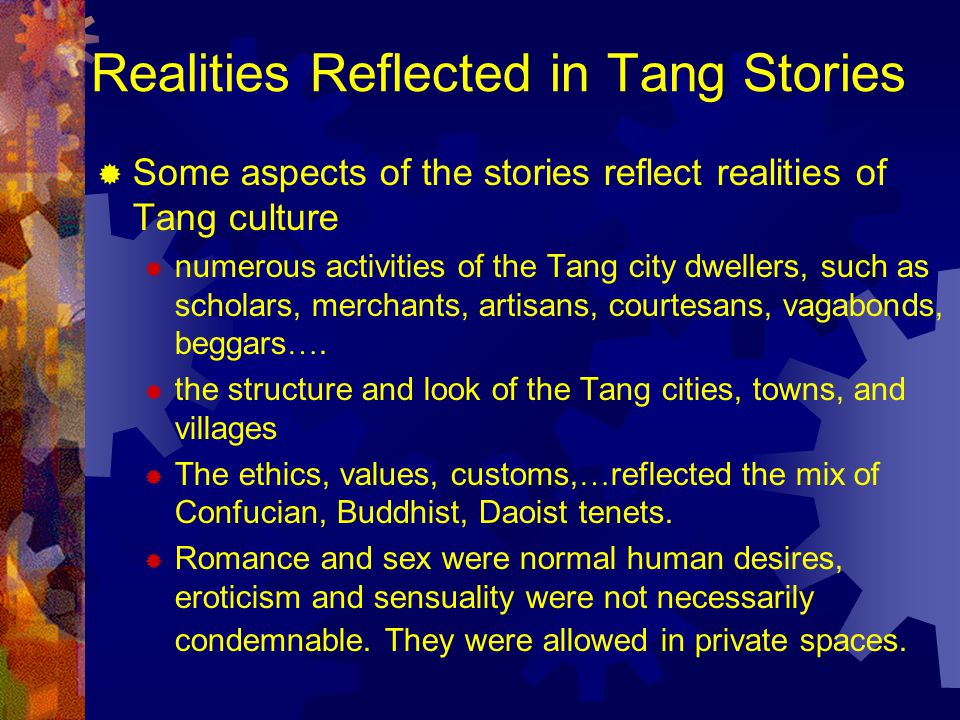 Realities Reflected in Tang Stories  Some aspects of the stories reflect realities of Tang culture  numerous activities of the Tang city dwellers, such as scholars, merchants, artisans, courtesans, vagabonds, beggars ….