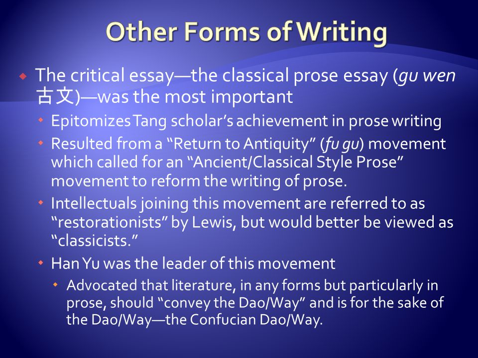  The critical essay—the classical prose essay (gu wen 古文 )—was the most important  Epitomizes Tang scholar's achievement in prose writing  Resulted from a Return to Antiquity (fu gu) movement which called for an Ancient/Classical Style Prose movement to reform the writing of prose.