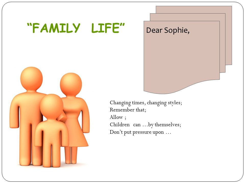 Dear Sophie, Changing times, changing styles; Remember that; Allow ; Children can …by themselves; Don't put pressure upon … FAMILY LIFE