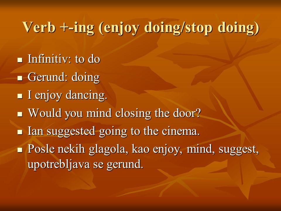 Verb +-ing (enjoy doing/stop doing) Infinitiv: to do Infinitiv: to do Gerund: doing Gerund: doing I enjoy dancing.