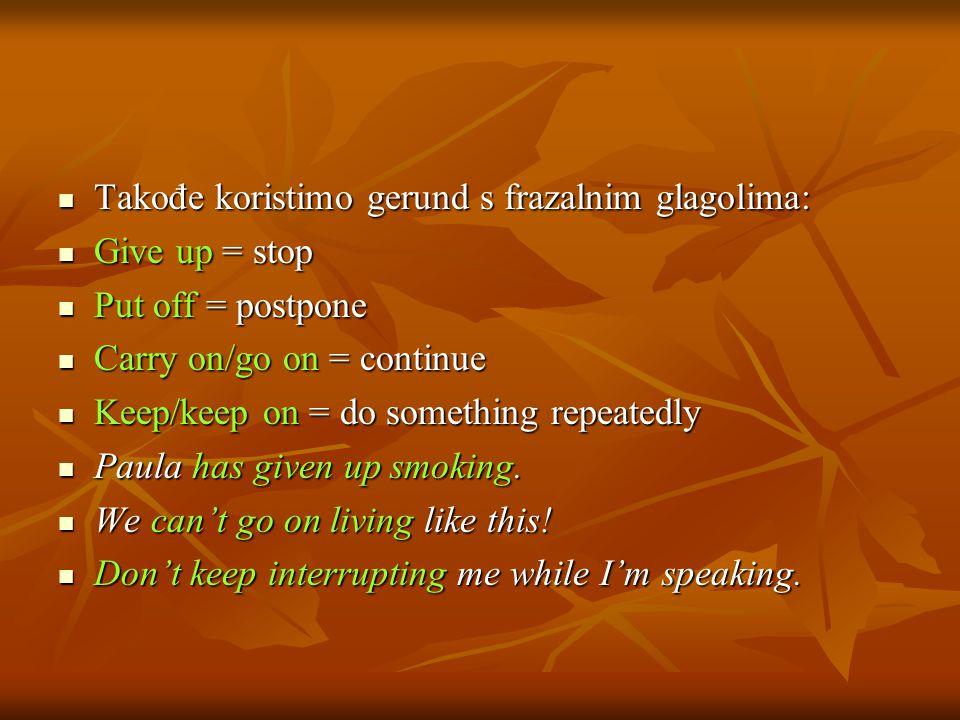 Takođe koristimo gerund s frazalnim glagolima: Takođe koristimo gerund s frazalnim glagolima: Give up = stop Give up = stop Put off = postpone Put off = postpone Carry on/go on = continue Carry on/go on = continue Keep/keep on = do something repeatedly Keep/keep on = do something repeatedly Paula has given up smoking.