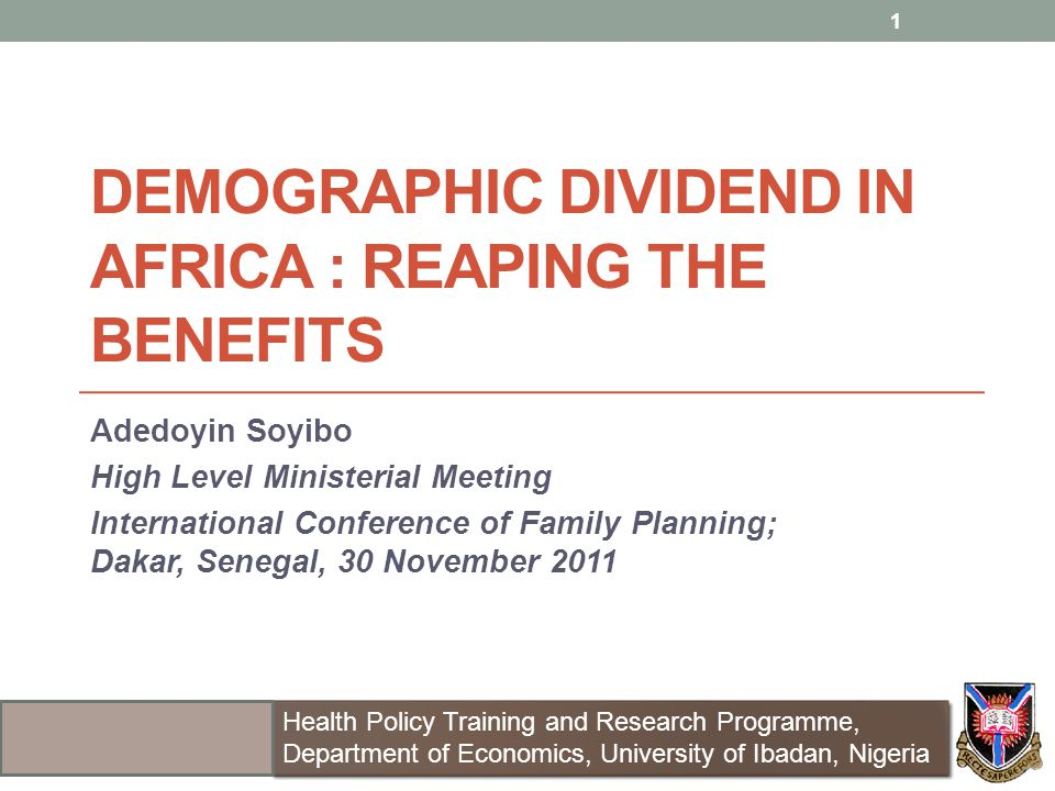 DEMOGRAPHIC DIVIDEND IN AFRICA : REAPING THE BENEFITS Adedoyin Soyibo High Level Ministerial Meeting International Conference of Family Planning; Dakar, Senegal, 30 November 2011 1 Health Policy Training and Research Programme, Department of Economics, University of Ibadan, Nigeria Health Policy Training and Research Programme, Department of Economics, University of Ibadan, Nigeria