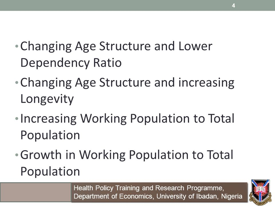Changing Age Structure and Lower Dependency Ratio Changing Age Structure and increasing Longevity Increasing Working Population to Total Population Growth in Working Population to Total Population 4 Health Policy Training and Research Programme, Department of Economics, University of Ibadan, Nigeria Health Policy Training and Research Programme, Department of Economics, University of Ibadan, Nigeria